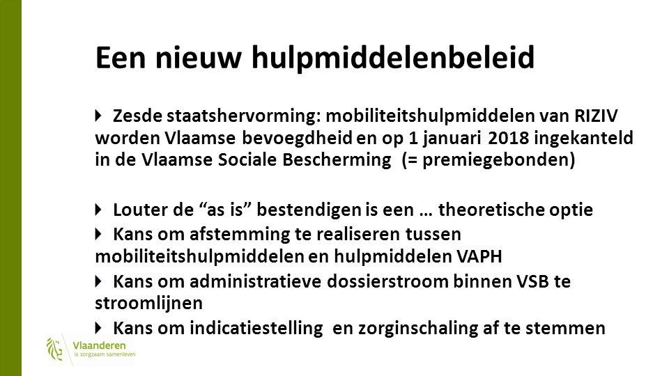Een nieuw hulpmiddelenbeleid Zesde staatshervorming: mobiliteitshulpmiddelen van RIZIV worden Vlaamse bevoegdheid en op 1 januari 2018 ingekanteld in de Vlaamse Sociale Bescherming (= premiegebonden) Louter de as is bestendigen is een … theoretische optie Kans om afstemming te realiseren tussen mobiliteitshulpmiddelen en hulpmiddelen VAPH Kans om administratieve dossierstroom binnen VSB te stroomlijnen Kans om indicatiestelling en zorginschaling af te stemmen