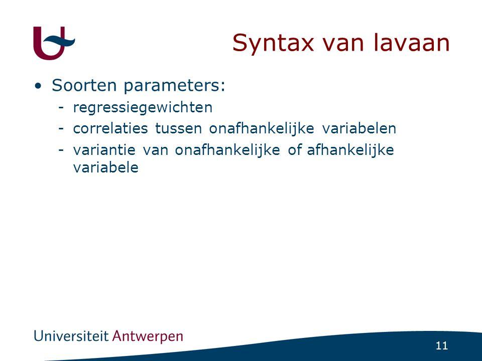 11 Syntax van lavaan Soorten parameters: -regressiegewichten -correlaties tussen onafhankelijke variabelen -variantie van onafhankelijke of afhankelij