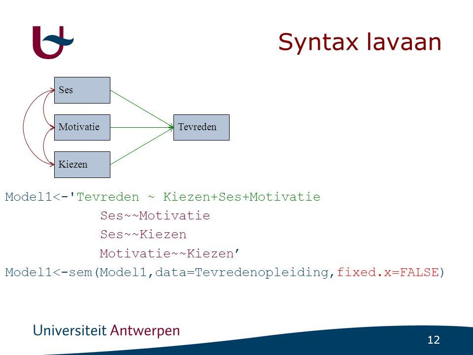 12 Syntax lavaan Model1<-'Tevreden ~ Kiezen+Ses+Motivatie Ses~~Motivatie Ses~~Kiezen Motivatie~~Kiezen' Model1<-sem(Model1,data=Tevredenopleiding,fixe