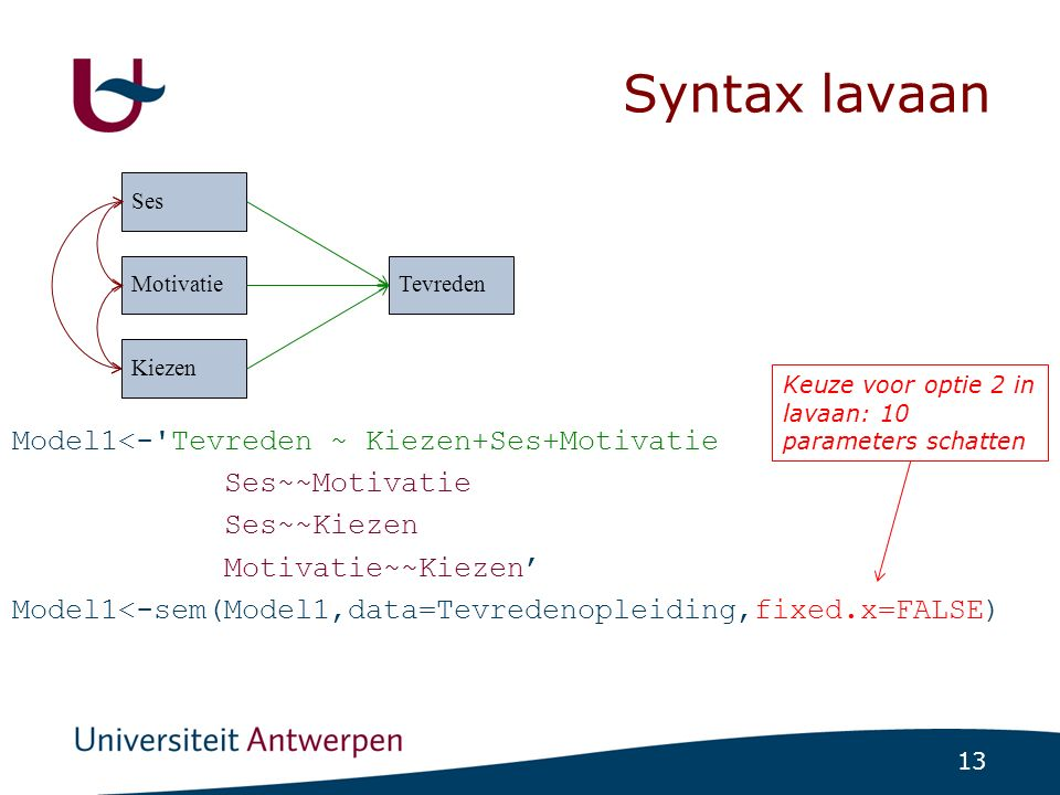 13 Syntax lavaan Model1<-'Tevreden ~ Kiezen+Ses+Motivatie Ses~~Motivatie Ses~~Kiezen Motivatie~~Kiezen' Model1<-sem(Model1,data=Tevredenopleiding,fixe