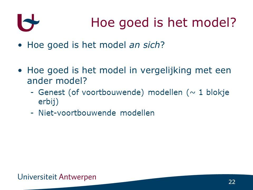 22 Hoe goed is het model? Hoe goed is het model an sich? Hoe goed is het model in vergelijking met een ander model? -Genest (of voortbouwende) modelle