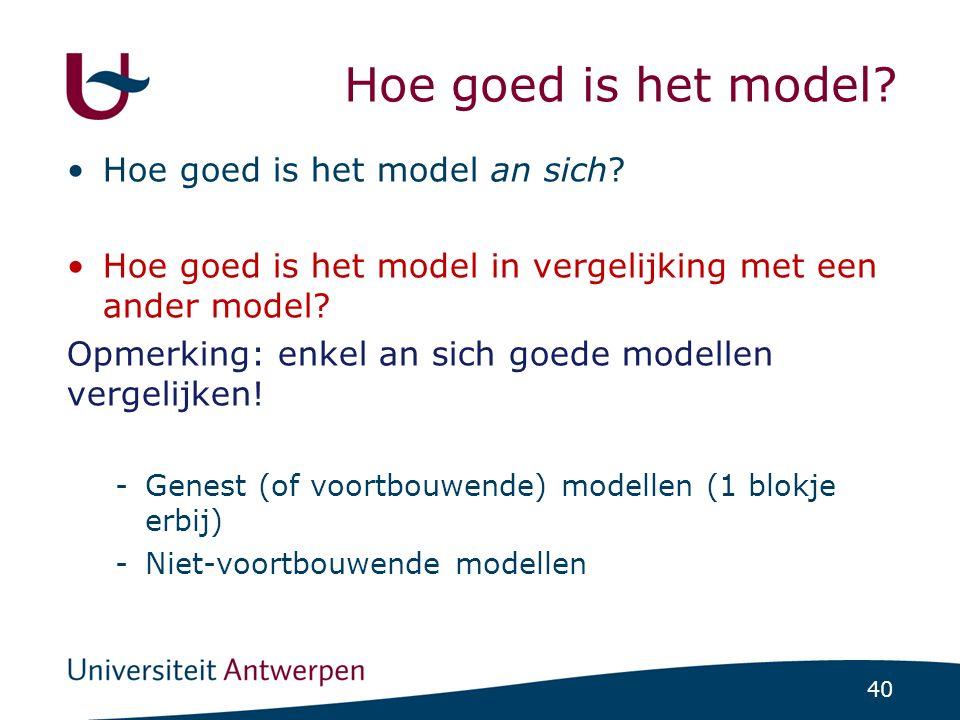 40 Hoe goed is het model? Hoe goed is het model an sich? Hoe goed is het model in vergelijking met een ander model? Opmerking: enkel an sich goede mod