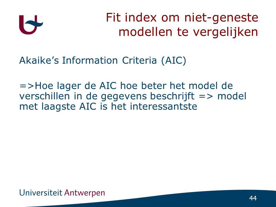 44 Fit index om niet-geneste modellen te vergelijken Akaike's Information Criteria (AIC) =>Hoe lager de AIC hoe beter het model de verschillen in de g