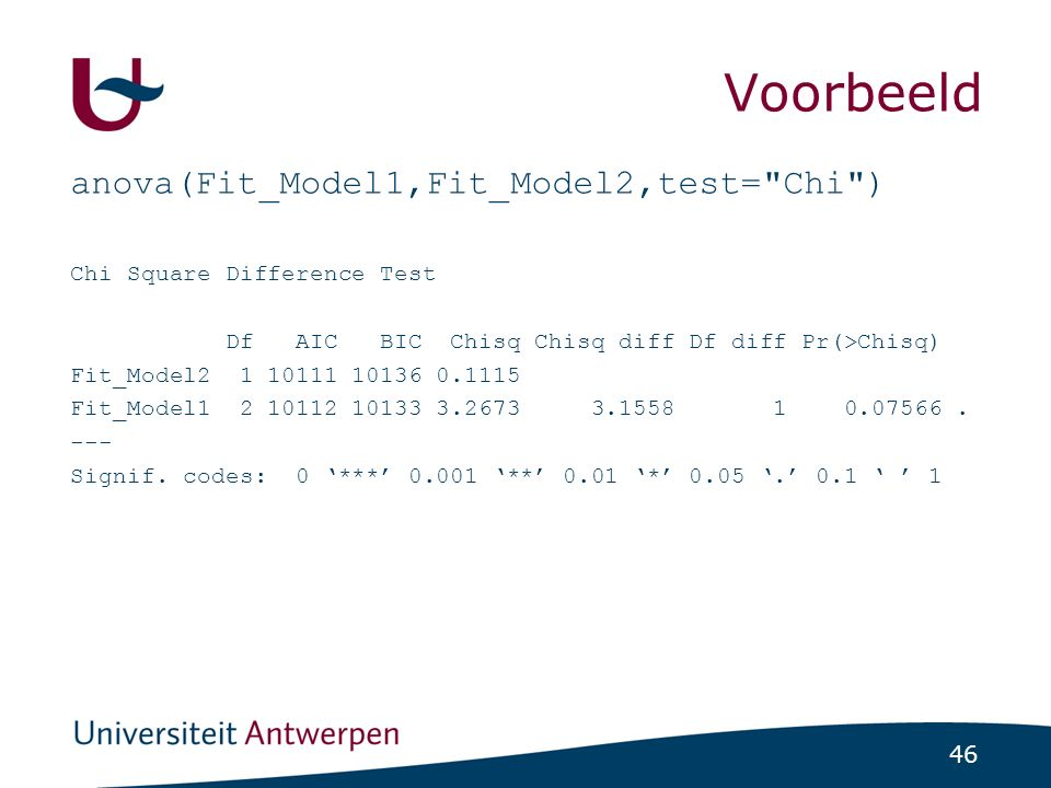 46 Voorbeeld anova(Fit_Model1,Fit_Model2,test= Chi ) Chi Square Difference Test Df AIC BIC Chisq Chisq diff Df diff Pr(>Chisq) Fit_Model2 1 10111 10136 0.1115 Fit_Model1 2 10112 10133 3.2673 3.1558 1 0.07566.