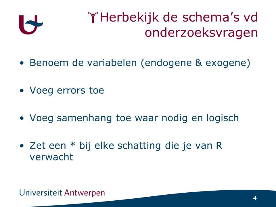4  Herbekijk de schema's vd onderzoeksvragen Benoem de variabelen (endogene & exogene) Voeg errors toe Voeg samenhang toe waar nodig en logisch Zet e
