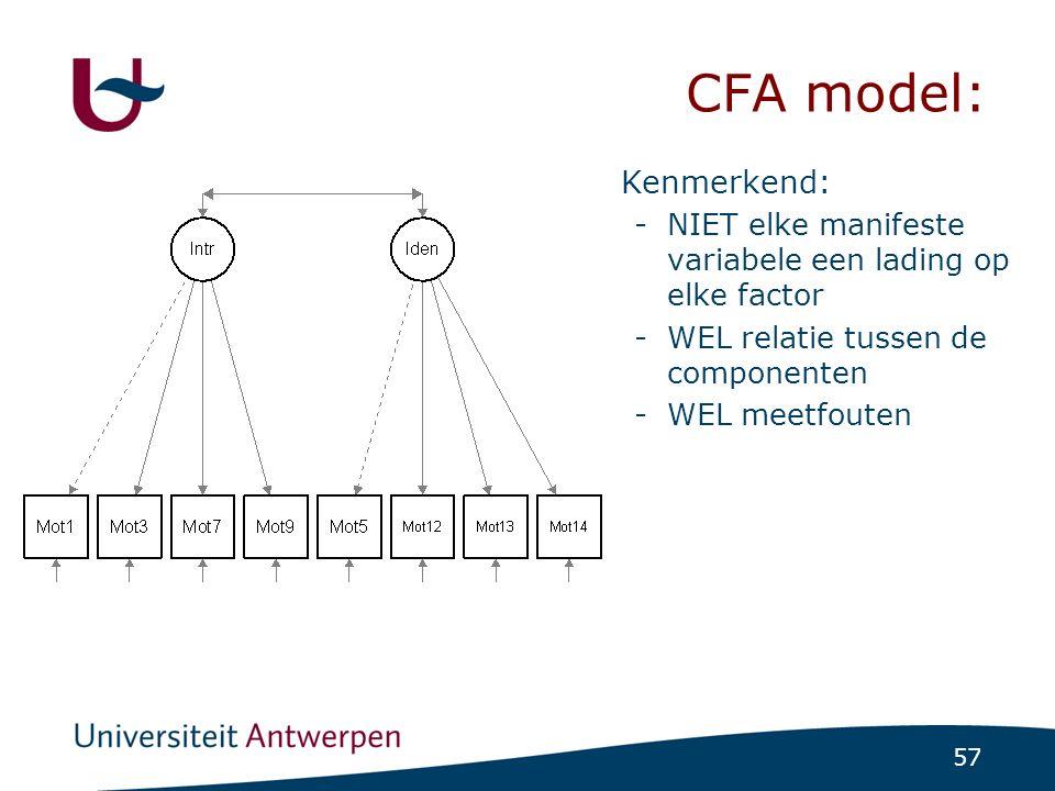 57 CFA model: Kenmerkend: -NIET elke manifeste variabele een lading op elke factor -WEL relatie tussen de componenten -WEL meetfouten