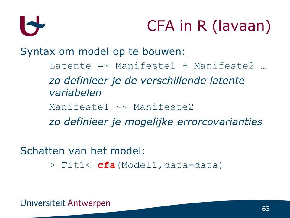 63 CFA in R (lavaan) Syntax om model op te bouwen: Latente =~ Manifeste1 + Manifeste2 … zo definieer je de verschillende latente variabelen Manifeste1