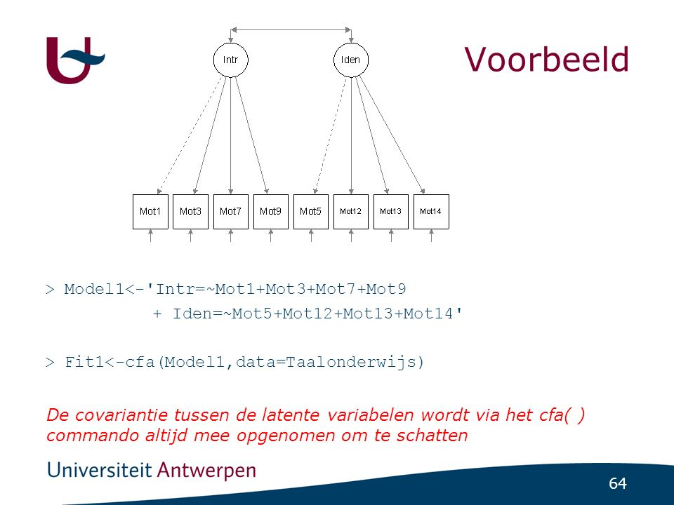 64 Voorbeeld > Model1<- Intr=~Mot1+Mot3+Mot7+Mot9 + Iden=~Mot5+Mot12+Mot13+Mot14 > Fit1<-cfa(Model1,data=Taalonderwijs) De covariantie tussen de latente variabelen wordt via het cfa( ) commando altijd mee opgenomen om te schatten