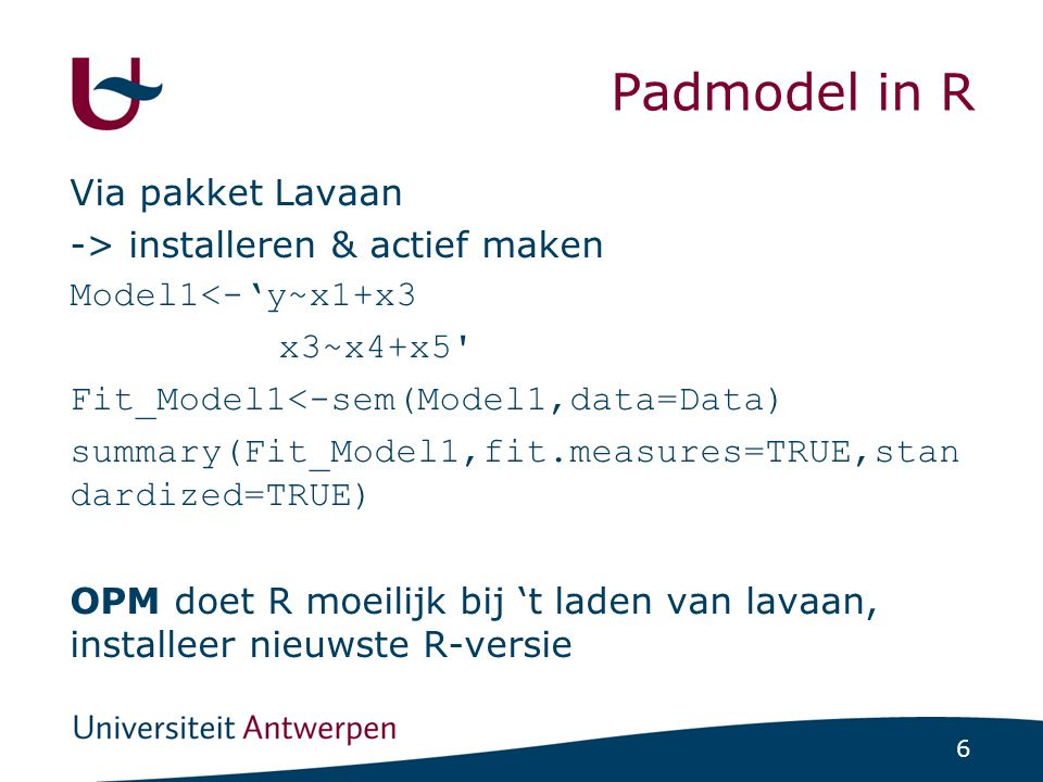 6 Padmodel in R Via pakket Lavaan -> installeren & actief maken Model1<-'y~x1+x3 x3~x4+x5 Fit_Model1<-sem(Model1,data=Data) summary(Fit_Model1,fit.measures=TRUE,stan dardized=TRUE) OPM doet R moeilijk bij 't laden van lavaan, installeer nieuwste R-versie