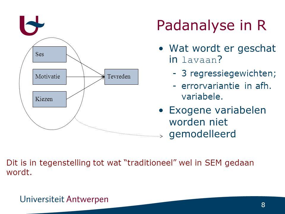 8 Padanalyse in R Wat wordt er geschat in lavaan ? -3 regressiegewichten; -errorvariantie in afh. variabele. Exogene variabelen worden niet gemodellee