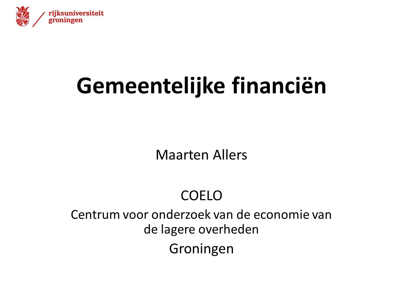 Gemeentelijke financiën Maarten Allers COELO Centrum voor onderzoek van de economie van de lagere overheden Groningen