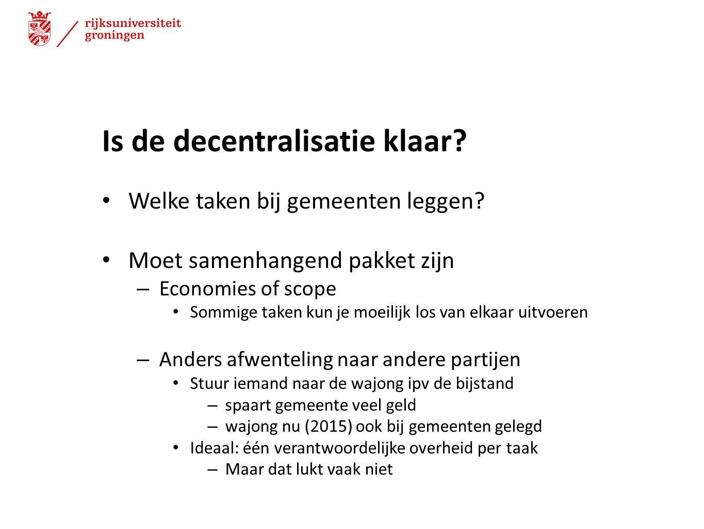 Is de decentralisatie klaar? Welke taken bij gemeenten leggen? Moet samenhangend pakket zijn – Economies of scope Sommige taken kun je moeilijk los va