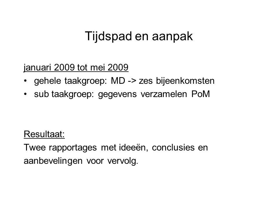 Tijdspad en aanpak januari 2009 tot mei 2009 gehele taakgroep: MD -> zes bijeenkomsten sub taakgroep: gegevens verzamelen PoM Resultaat: Twee rapportages met ideeën, conclusies en aanbevelingen voor vervolg.