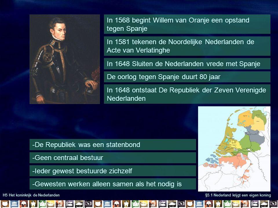 H5 Het koninkrijk de Nederlanden §5.1 Nederland krijgt een eigen koning In 1568 begint Willem van Oranje een opstand tegen Spanje In 1648 Sluiten de N