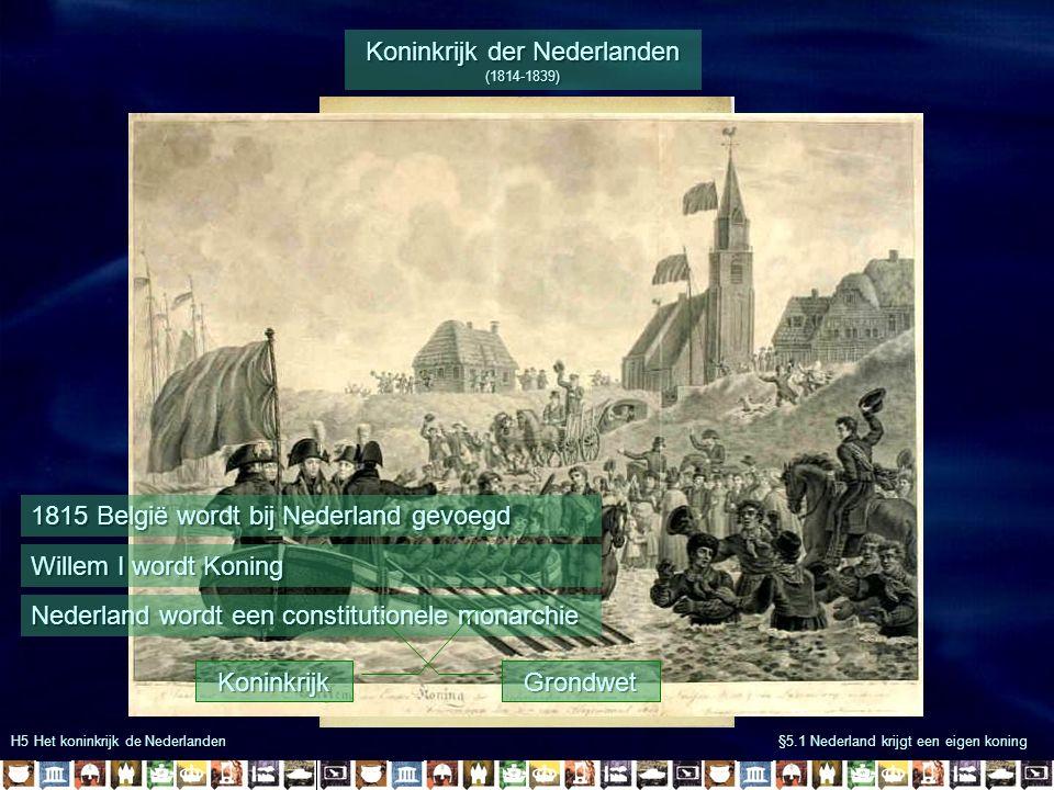 H5 Het koninkrijk de Nederlanden §5.1 Nederland krijgt een eigen koning Koninkrijk der Nederlanden (1814-1839) 1815 België wordt bij Nederland gevoegd