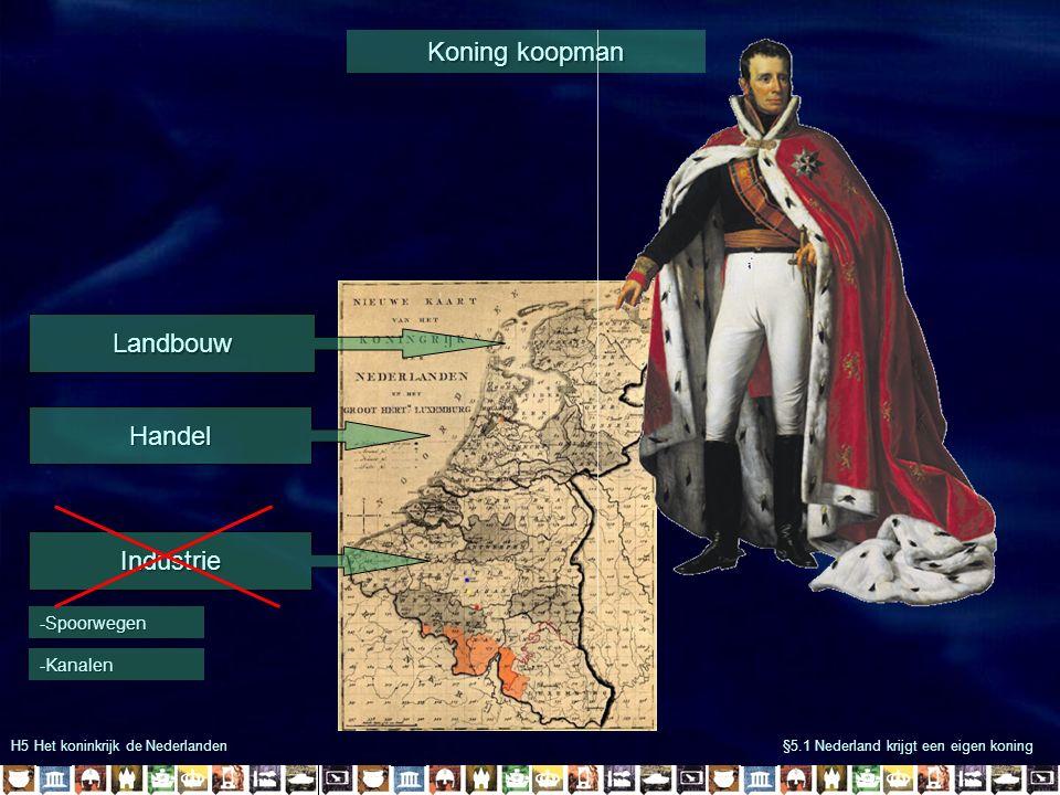 H5 Het koninkrijk de Nederlanden §5.1 Nederland krijgt een eigen koning Koning koopman Landbouw Handel -Spoorwegen -Kanalen Industrie