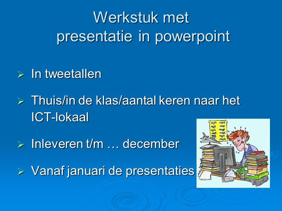 Werkstuk met presentatie in powerpoint  In tweetallen  Thuis/in de klas/aantal keren naar het ICT-lokaal ICT-lokaal  Inleveren t/m … december  Van