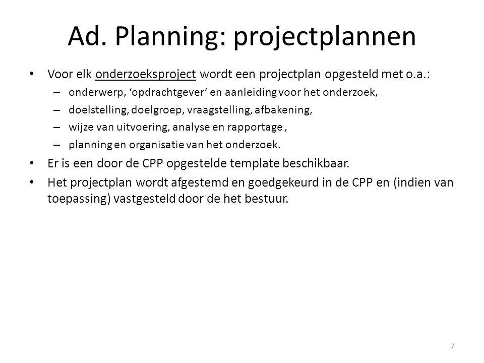 Ad. Planning: projectplannen Voor elk onderzoeksproject wordt een projectplan opgesteld met o.a.: – onderwerp, 'opdrachtgever' en aanleiding voor het