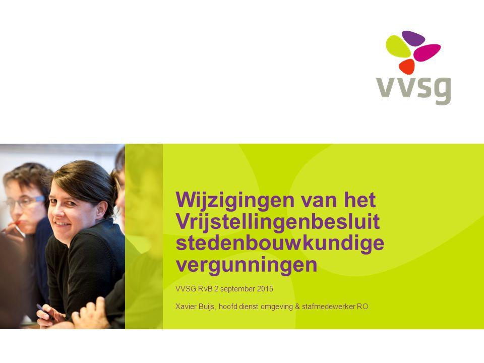 Wijzigingen van het Vrijstellingenbesluit stedenbouwkundige vergunningen VVSG RvB 2 september 2015 Xavier Buijs, hoofd dienst omgeving & stafmedewerker RO