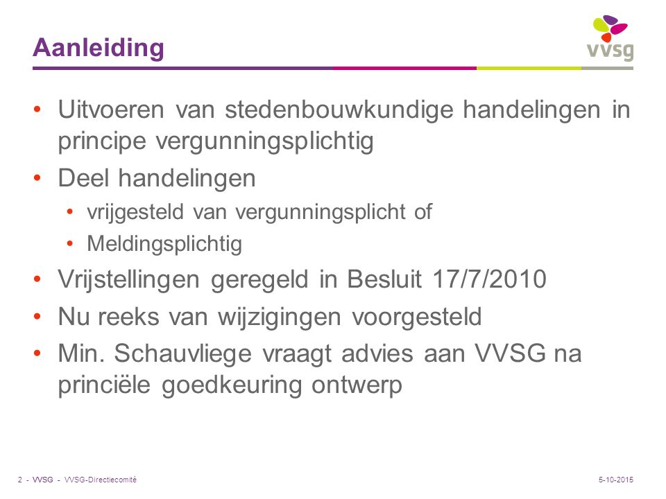 VVSG - Aanleiding Uitvoeren van stedenbouwkundige handelingen in principe vergunningsplichtig Deel handelingen vrijgesteld van vergunningsplicht of Meldingsplichtig Vrijstellingen geregeld in Besluit 17/7/2010 Nu reeks van wijzigingen voorgesteld Min.