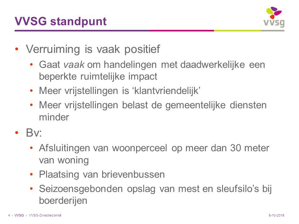 VVSG - VVSG standpunt Verruiming is vaak positief Gaat vaak om handelingen met daadwerkelijke een beperkte ruimtelijke impact Meer vrijstellingen is 'klantvriendelijk' Meer vrijstellingen belast de gemeentelijke diensten minder Bv: Afsluitingen van woonperceel op meer dan 30 meter van woning Plaatsing van brievenbussen Seizoensgebonden opslag van mest en sleufsilo's bij boerderijen VVSG-Directiecomité4 -5-10-2015