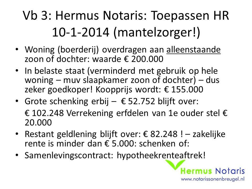 Vb 3: Hermus Notaris: Toepassen HR 10-1-2014 (mantelzorger!) Woning (boerderij) overdragen aan alleenstaande zoon of dochter: waarde € 200.000 In bela