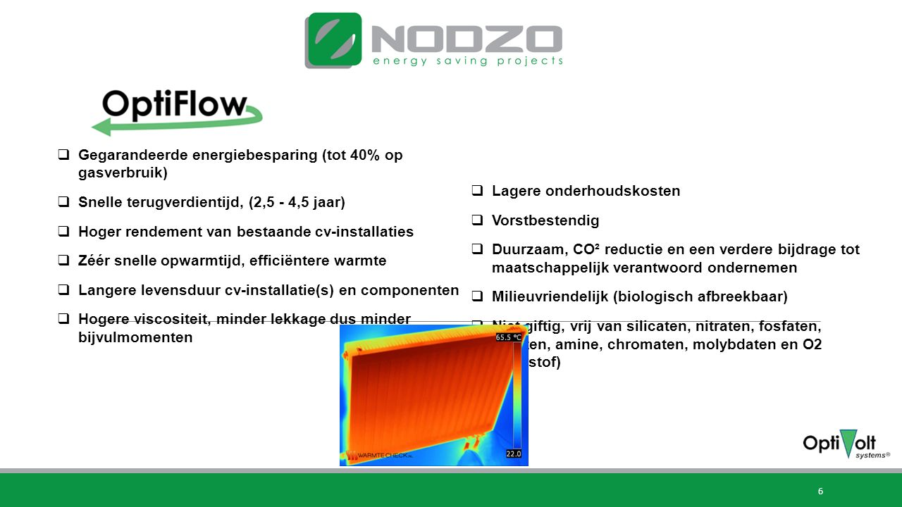 6 Voordelen OptiFlow:  Gegarandeerde energiebesparing (tot 40% op gasverbruik)  Snelle terugverdientijd, (2,5 - 4,5 jaar)  Hoger rendement van bestaande cv-installaties  Zéér snelle opwarmtijd, efficiëntere warmte  Langere levensduur cv-installatie(s) en componenten  Hogere viscositeit, minder lekkage dus minder bijvulmomenten  Lagere onderhoudskosten  Vorstbestendig  Duurzaam, CO² reductie en een verdere bijdrage tot maatschappelijk verantwoord ondernemen  Milieuvriendelijk (biologisch afbreekbaar)  Niet giftig, vrij van silicaten, nitraten, fosfaten, boraten, amine, chromaten, molybdaten en O2 (zuurstof)