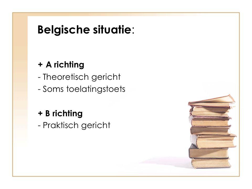 Belgische situatie : + A richting - Theoretisch gericht - Soms toelatingstoets + B richting - Praktisch gericht