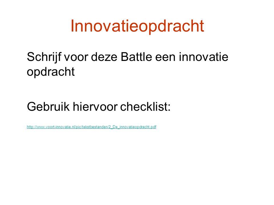 Innovatieopdracht Schrijf voor deze Battle een innovatie opdracht Gebruik hiervoor checklist: http://www.voort-innovatie.nl/pic/tekstbestanden/2_De_innovatieopdracht.pdf