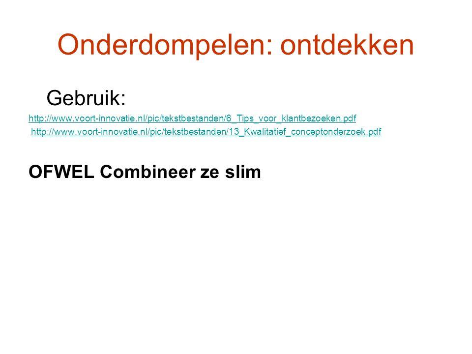 Onderdompelen: ontdekken Gebruik: http://www.voort-innovatie.nl/pic/tekstbestanden/6_Tips_voor_klantbezoeken.pdf http://www.voort-innovatie.nl/pic/tekstbestanden/13_Kwalitatief_conceptonderzoek.pdf OFWEL Combineer ze slim