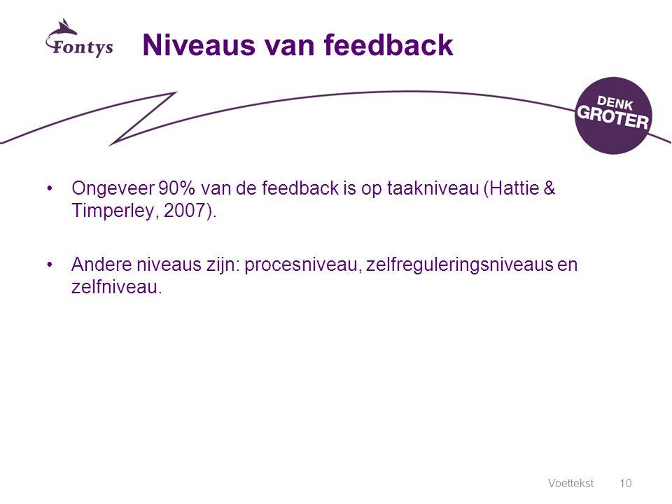 Niveaus van feedback Ongeveer 90% van de feedback is op taakniveau (Hattie & Timperley, 2007). Andere niveaus zijn: procesniveau, zelfreguleringsnivea