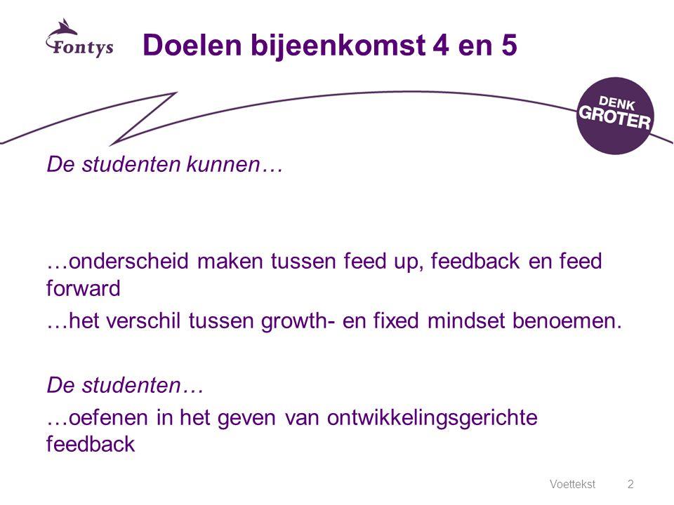 Voettekst2 Doelen bijeenkomst 4 en 5 De studenten kunnen… …onderscheid maken tussen feed up, feedback en feed forward …het verschil tussen growth- en