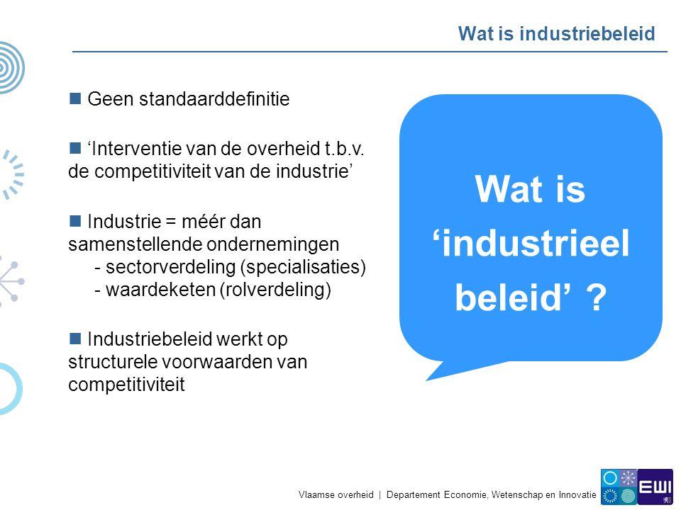 Vlaamse overheid   Departement Economie, Wetenschap en Innovatie Wat is industriebeleid Flankerend beleid Horizontaal Industriebeleid Sectorbeleid Duurzame ontwikkeling Regionaal ontwikkelingsbeleid KadervoorwaardenSpecifieke voorwaarden Competitiviteit Comparatieve voordelen (lange termijn) groei Innovatiesystemen Strategisch onderzoek Innovatiebeleid Clusterbeleid Onderwijs & Opleiding Generieke technologieën Standaarden en normen Staatssteun (O&O, KMO) Concurrentiebeleid Ondernemerschap Onderzoek (Europese.