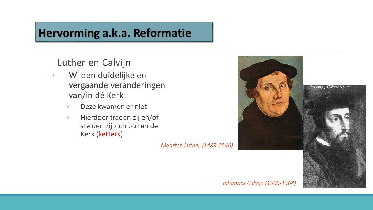 Hervorming a.k.a. Reformatie Luther en Calvijn ◦Wilden duidelijke en vergaande veranderingen van/in dé Kerk ◦Deze kwamen er niet ◦Hierdoor traden zij