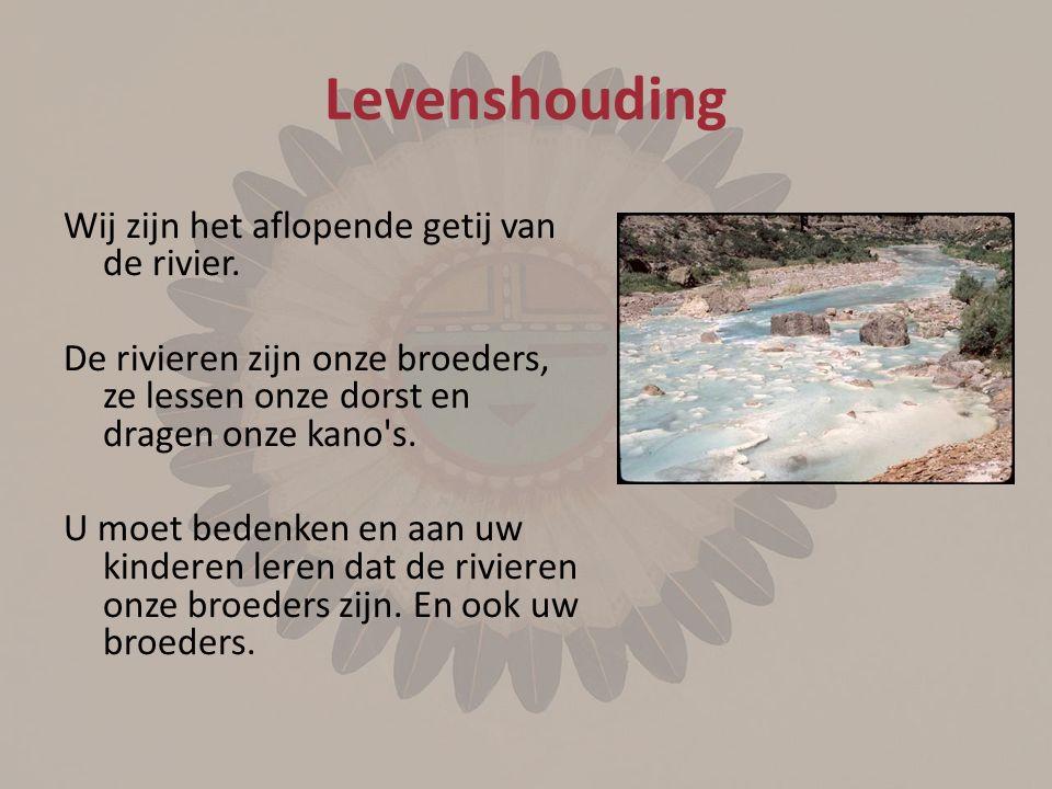 Levenshouding Wij zijn het aflopende getij van de rivier. De rivieren zijn onze broeders, ze lessen onze dorst en dragen onze kano's. U moet bedenken