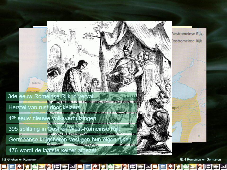 §2.4 Romeinen en GermanenH2 Grieken en Romeinen 3de eeuw Romeinse Rijk in verval Herstel van rust door keizers 4 de eeuw nieuwe volksverhuizingen 395 splitsing in Oost en West-Romeinse Rijk Germaanse krijgsheren vestigen hun eigen rijken 476 wordt de laatste keizer afgezet