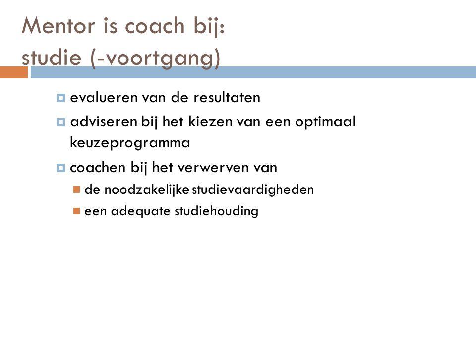Mentor is coach bij: studie (-voortgang)  evalueren van de resultaten  adviseren bij het kiezen van een optimaal keuzeprogramma  coachen bij het verwerven van de noodzakelijke studievaardigheden een adequate studiehouding