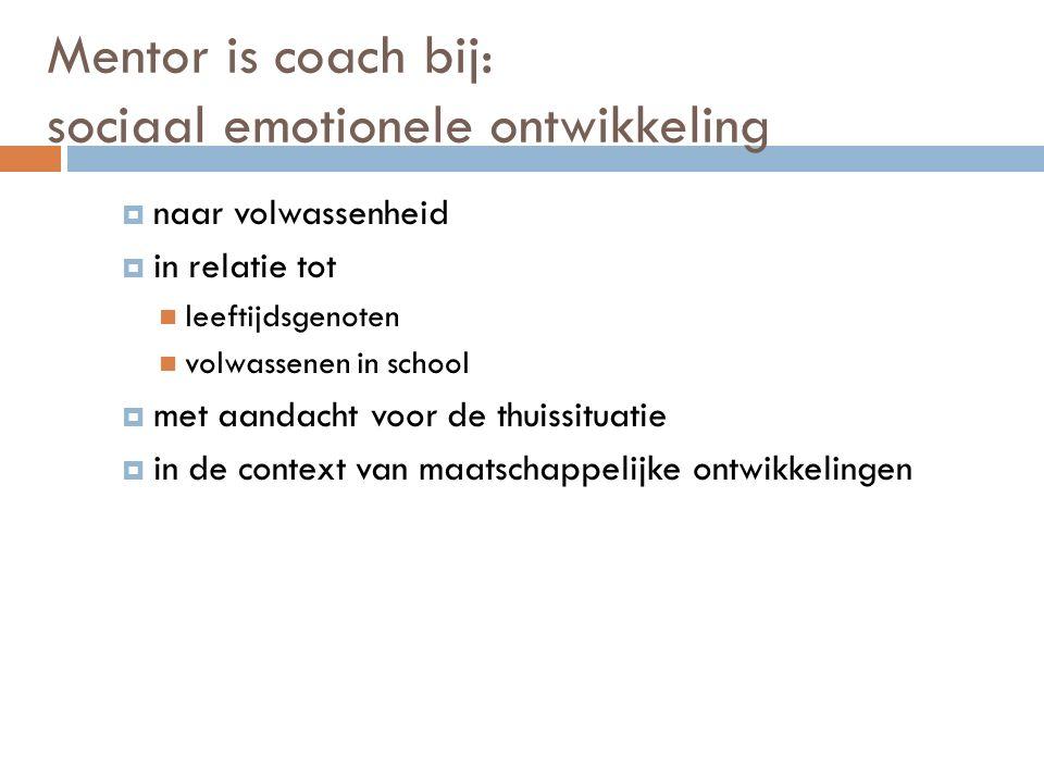 Mentor is coach bij: sociaal emotionele ontwikkeling  naar volwassenheid  in relatie tot leeftijdsgenoten volwassenen in school  met aandacht voor de thuissituatie  in de context van maatschappelijke ontwikkelingen
