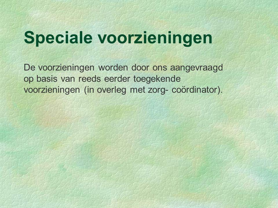 Speciale voorzieningen De voorzieningen worden door ons aangevraagd op basis van reeds eerder toegekende voorzieningen (in overleg met zorg- coördinator).