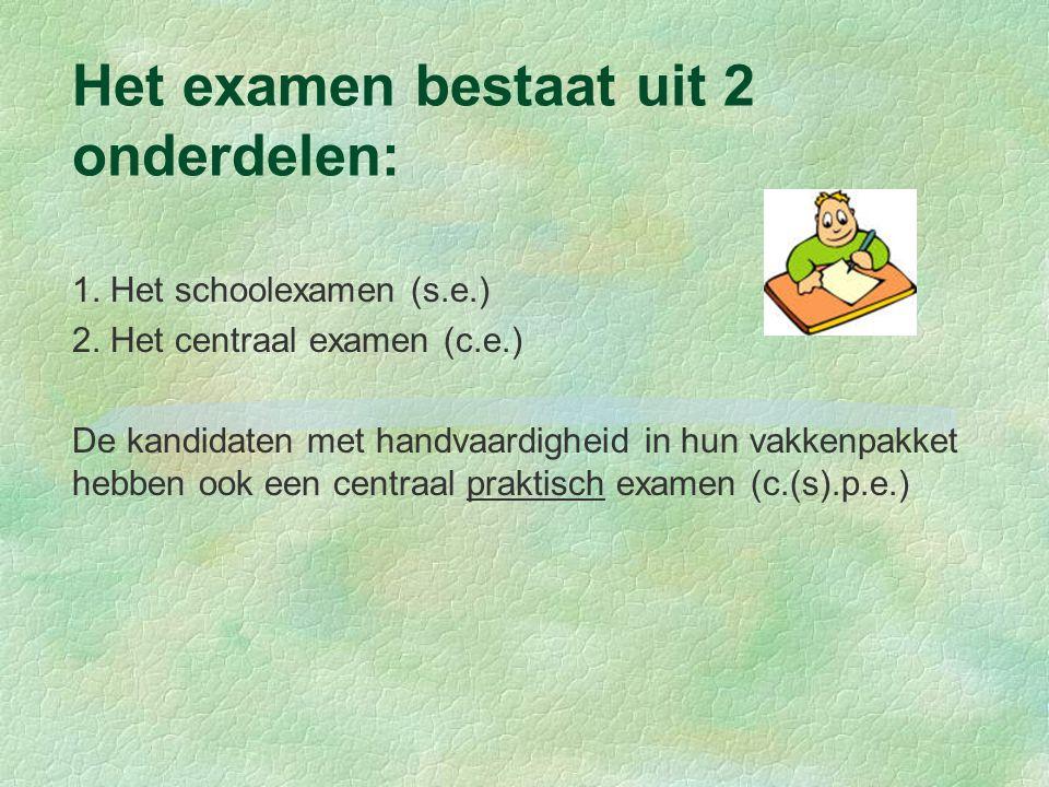 Het examen bestaat uit 2 onderdelen: 1. Het schoolexamen (s.e.) 2. Het centraal examen (c.e.) De kandidaten met handvaardigheid in hun vakkenpakket he