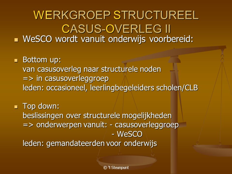 © 't Steunpunt WERKGROEP STRUCTUREEL CASUS-OVERLEG II WeSCO wordt vanuit onderwijs voorbereid: WeSCO wordt vanuit onderwijs voorbereid: Bottom up: Bot