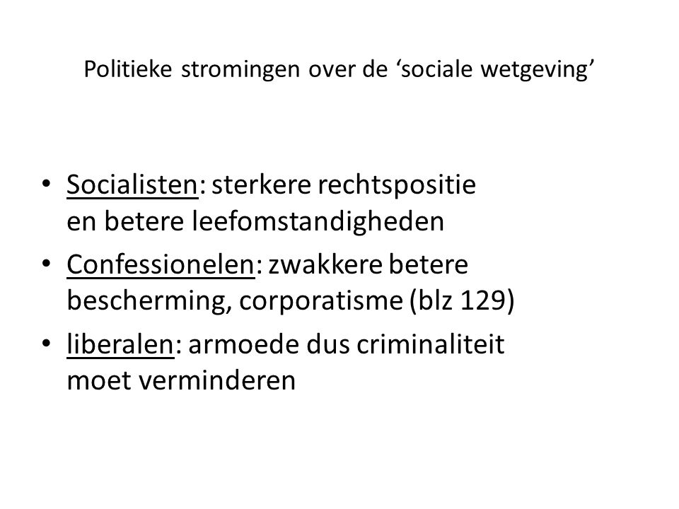 Politieke stromingen over de 'sociale wetgeving' Socialisten: sterkere rechtspositie en betere leefomstandigheden Confessionelen: zwakkere betere bescherming, corporatisme (blz 129) liberalen: armoede dus criminaliteit moet verminderen
