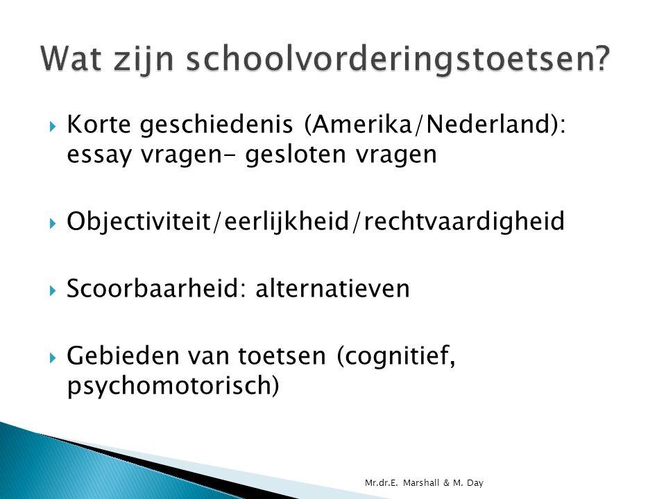  Korte geschiedenis (Amerika/Nederland): essay vragen- gesloten vragen  Objectiviteit/eerlijkheid/rechtvaardigheid  Scoorbaarheid: alternatieven  Gebieden van toetsen (cognitief, psychomotorisch) Mr.dr.E.