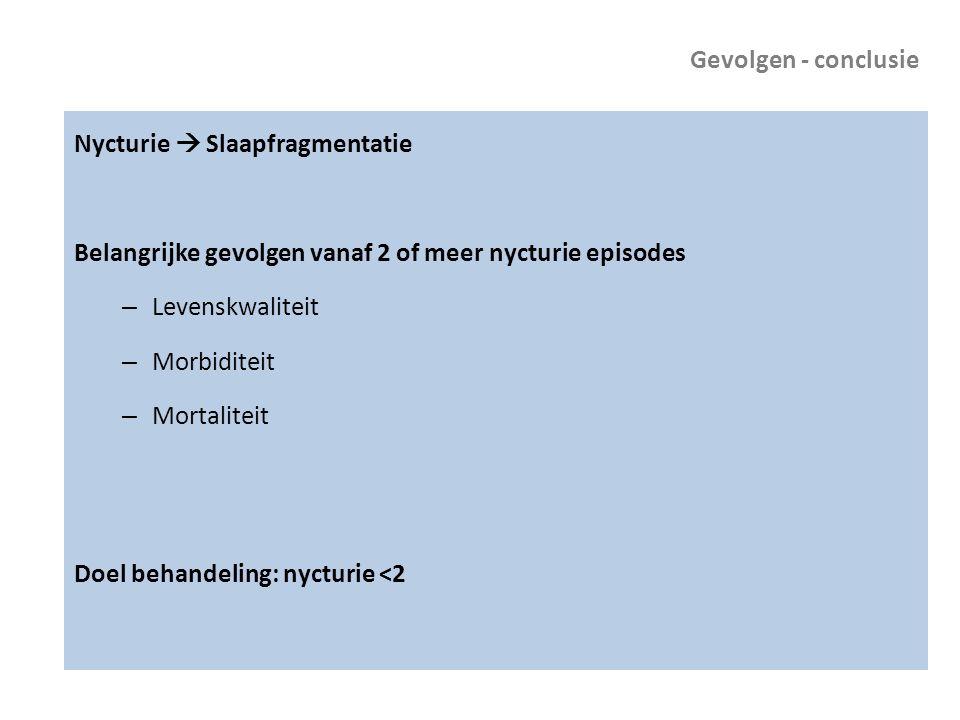 Gevolgen - conclusie Nycturie  Slaapfragmentatie Belangrijke gevolgen vanaf 2 of meer nycturie episodes – Levenskwaliteit – Morbiditeit – Mortaliteit