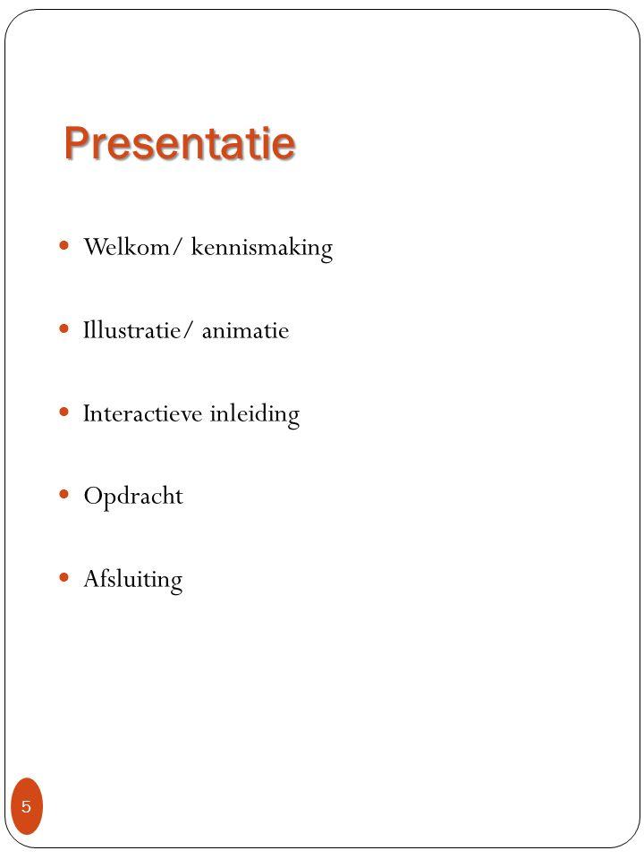 Presentatie 5 Welkom/ kennismaking Illustratie/ animatie Interactieve inleiding Opdracht Afsluiting