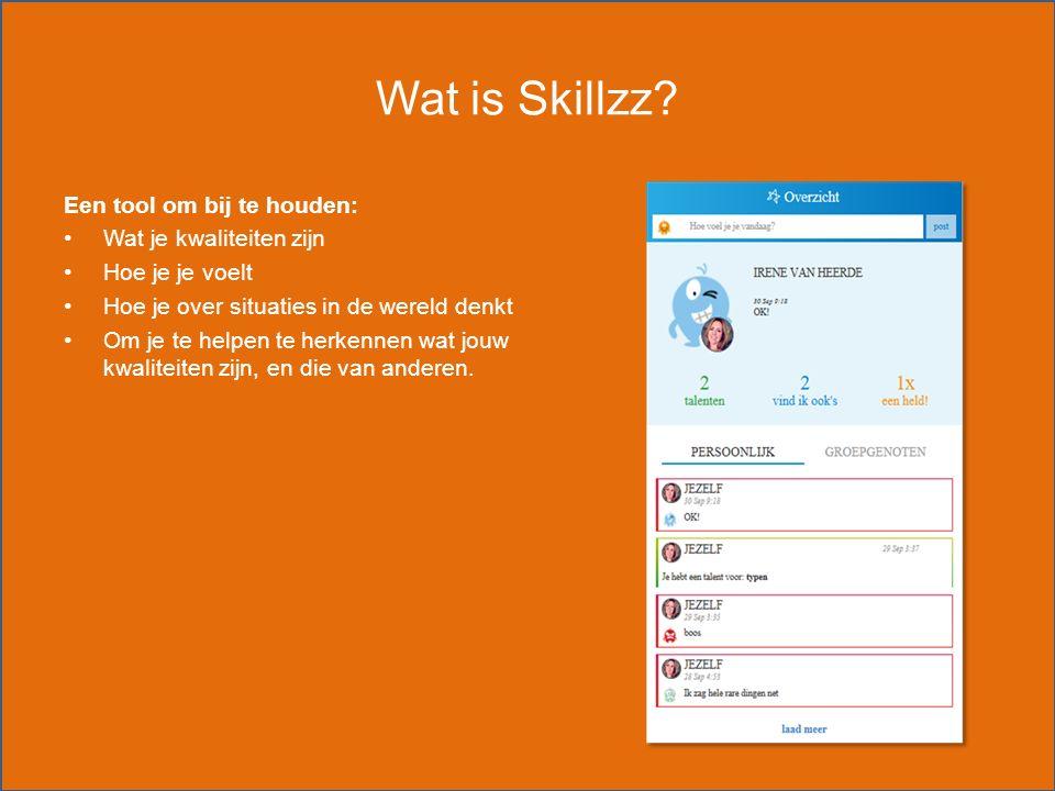 Wat is Skillzz? Een tool om bij te houden: Wat je kwaliteiten zijn Hoe je je voelt Hoe je over situaties in de wereld denkt Om je te helpen te herkenn
