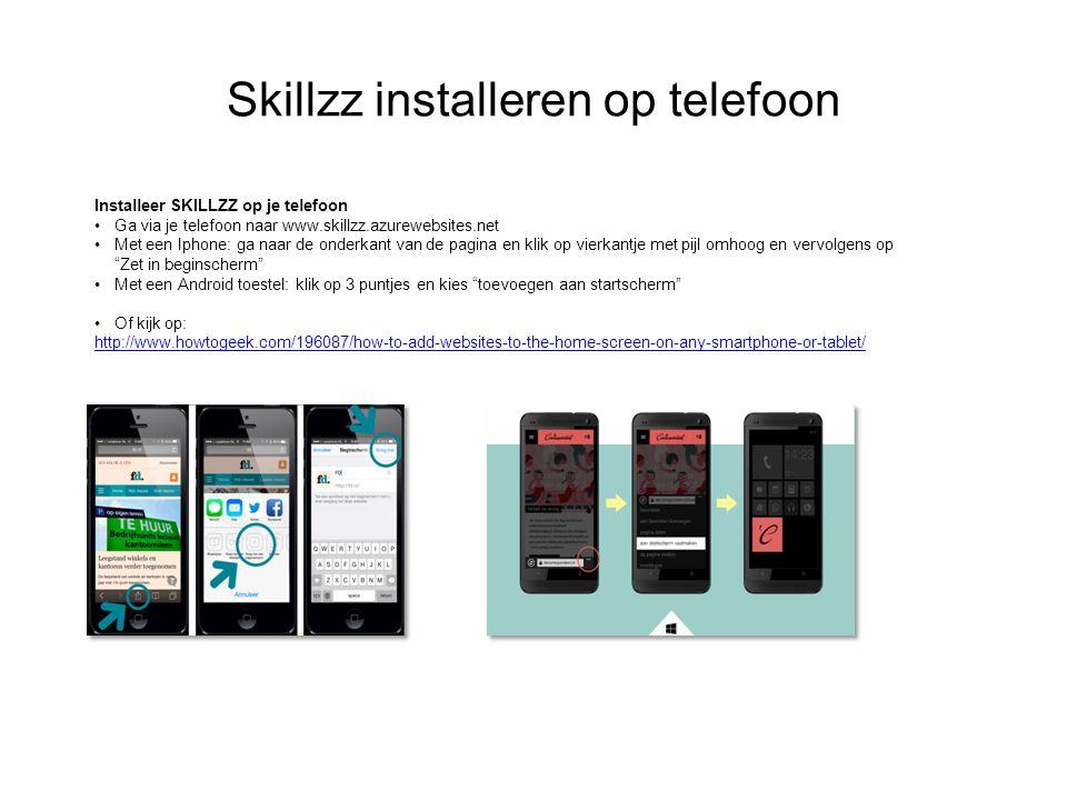 Skillzz installeren op telefoon Installeer SKILLZZ op je telefoon Ga via je telefoon naar www.skillzz.azurewebsites.net Met een Iphone: ga naar de onderkant van de pagina en klik op vierkantje met pijl omhoog en vervolgens op Zet in beginscherm Met een Android toestel: klik op 3 puntjes en kies toevoegen aan startscherm Of kijk op: http://www.howtogeek.com/196087/how-to-add-websites-to-the-home-screen-on-any-smartphone-or-tablet/