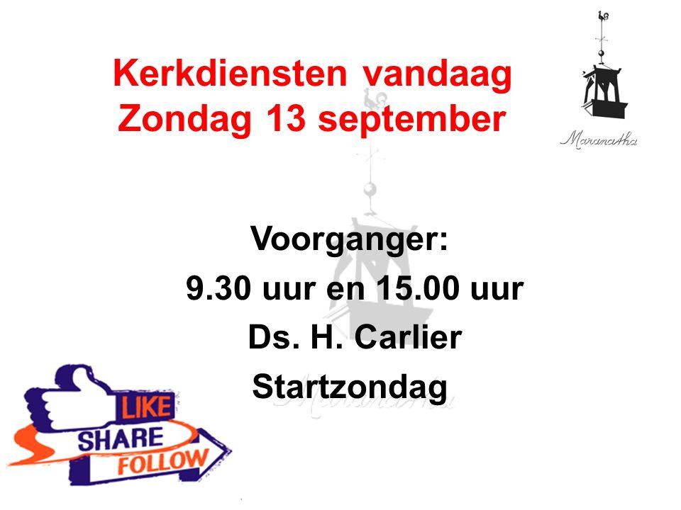Voorganger: 9.30 uur en 15.00 uur Ds. H. Carlier Startzondag Kerkdiensten vandaag Zondag 13 september