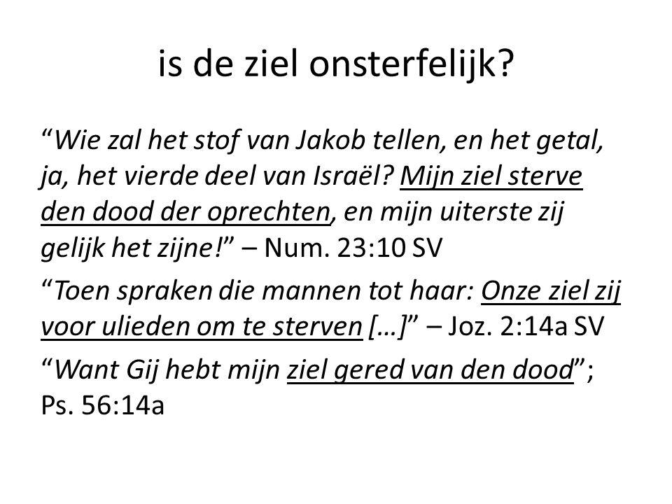 """is de ziel onsterfelijk? """"Wie zal het stof van Jakob tellen, en het getal, ja, het vierde deel van Israël? Mijn ziel sterve den dood der oprechten, en"""