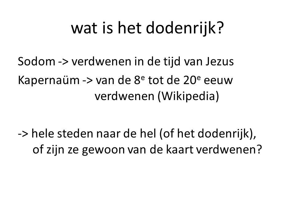 wat is het dodenrijk? Sodom -> verdwenen in de tijd van Jezus Kapernaüm -> van de 8 e tot de 20 e eeuw verdwenen (Wikipedia) -> hele steden naar de he